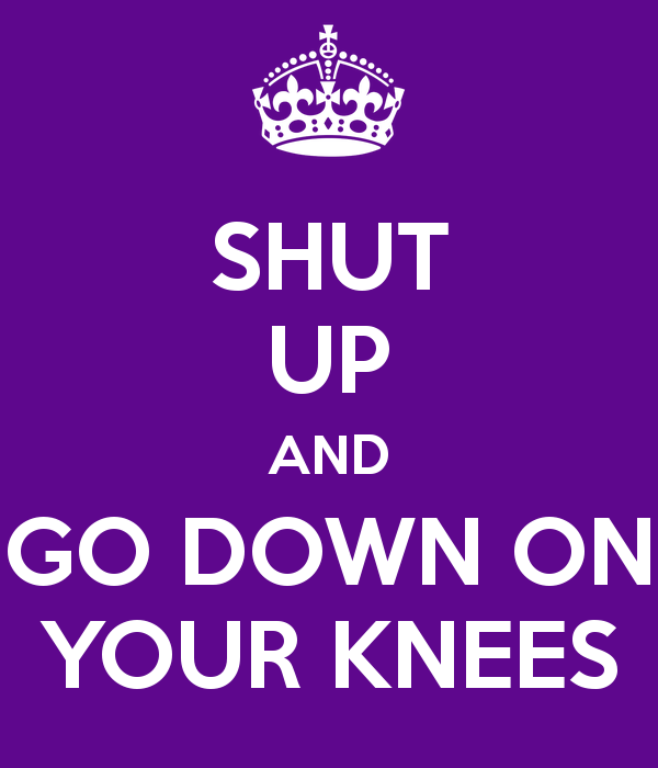 shut-up-and-go-down-on-your-knees